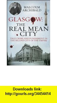 GO Downloads Glasgow: The Real Mean City: True Crime and Punishment in the Second City of Empire Malcolm Archibald